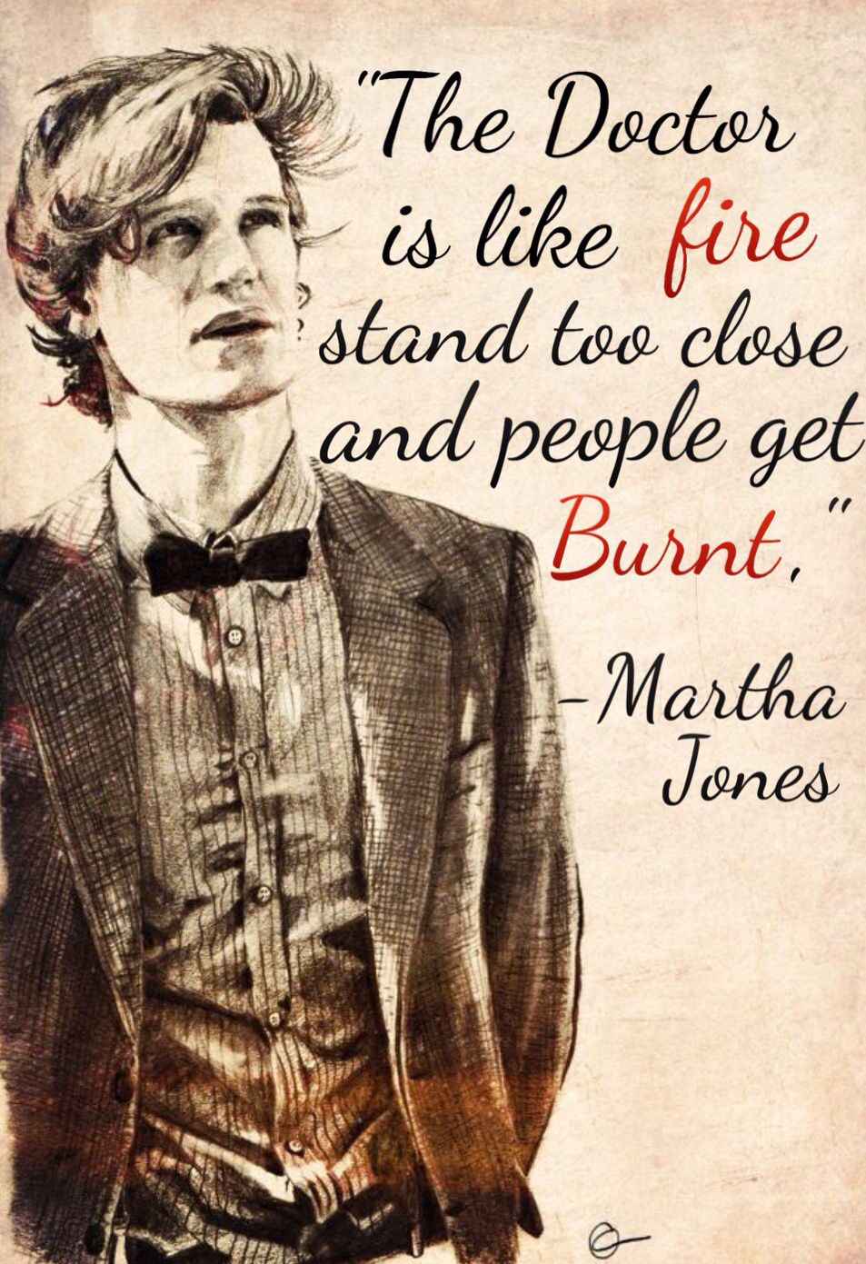 """""""The Doctor is like fire, stand too close and people get burnt,"""" -Martha Jones  I do not own the picture. I just added the text.  #mattsmithforever #marthajones #doctorwho"""
