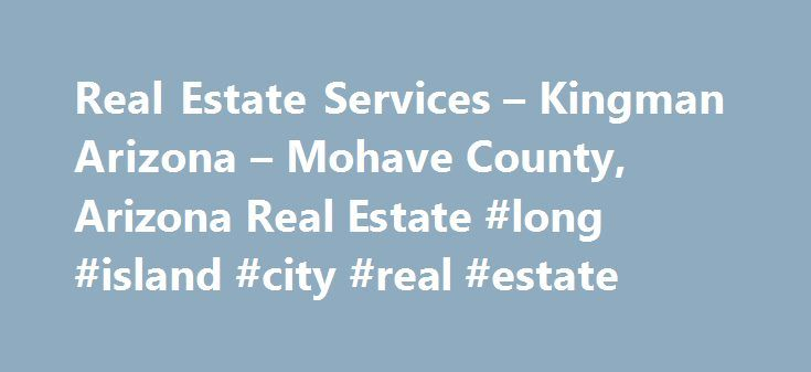 "Real Estate Services – Kingman Arizona – Mohave County, Arizona Real Estate #long #island #city #real #estate http://real-estate.remmont.com/real-estate-services-kingman-arizona-mohave-county-arizona-real-estate-long-island-city-real-estate/  #kingman az real estate # Testimonials "". Thank you so much for your hard work and help in our search. I appreciate your expertise and thoughtfulness. You have done a great job. Thank you! You are AWESOME!"" Rodney "". Dawn Is the best. She helped me work…"