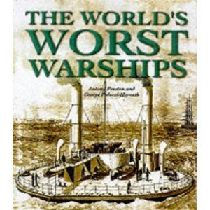 The World's Worst Warships: The Failures and Repercussions of Naval Design and Construction, 1860 to the present day