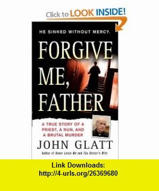 Forgive Me, Father A True Story of a Priest, a Nun, and Brutal Murder (9780312946463) John Glatt , ISBN-10: 0312946465  , ISBN-13: 978-0312946463 ,  , tutorials , pdf , ebook , torrent , downloads , rapidshare , filesonic , hotfile , megaupload , fileserve