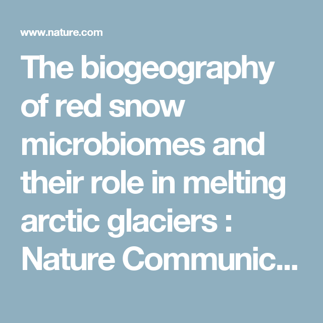 The biogeography of red snow microbiomes and their role in melting arctic glaciers : Nature Communications