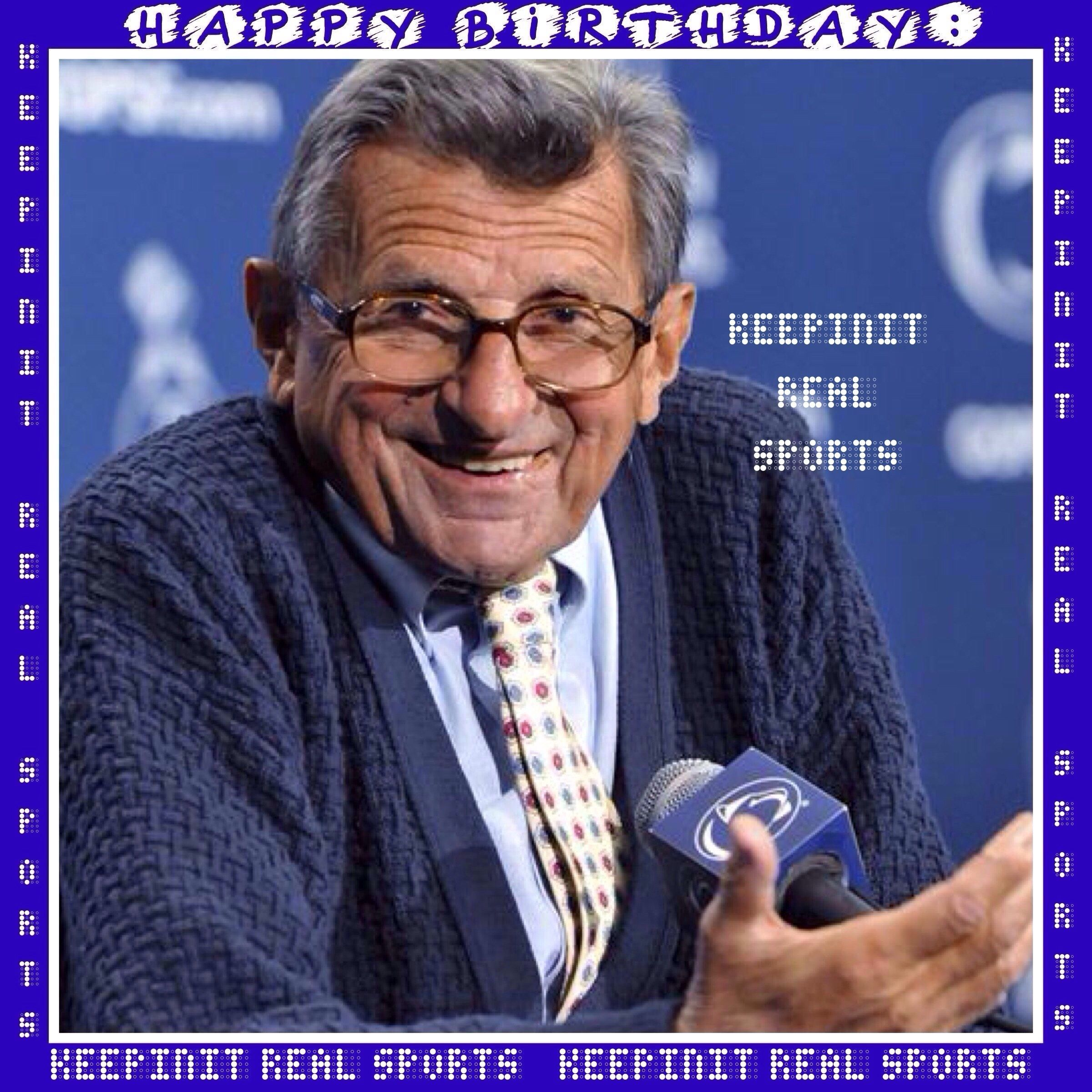 "Happy Birthday: Joe Paterno  December 21, 1926 - Joseph Vincent ""Joe"" Paterno sometimes referred to as ""JoePa,"" was an American college football coach who was the head coach of the Penn State Nittany Lions from 1966 to 2011."
