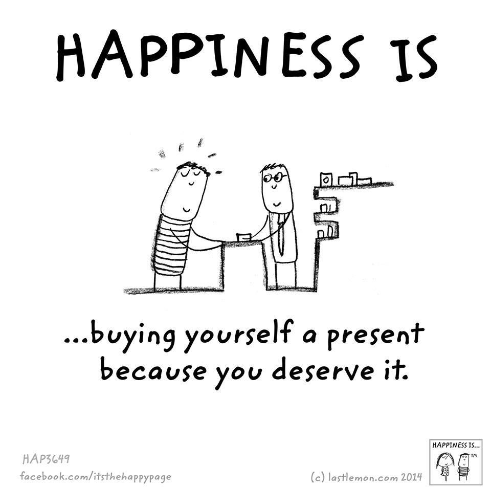 Happiness Is Buying Yourself A Present Because You Deserve It Happy Quotes Happy Quotes Inspirational Cute Happy Quotes