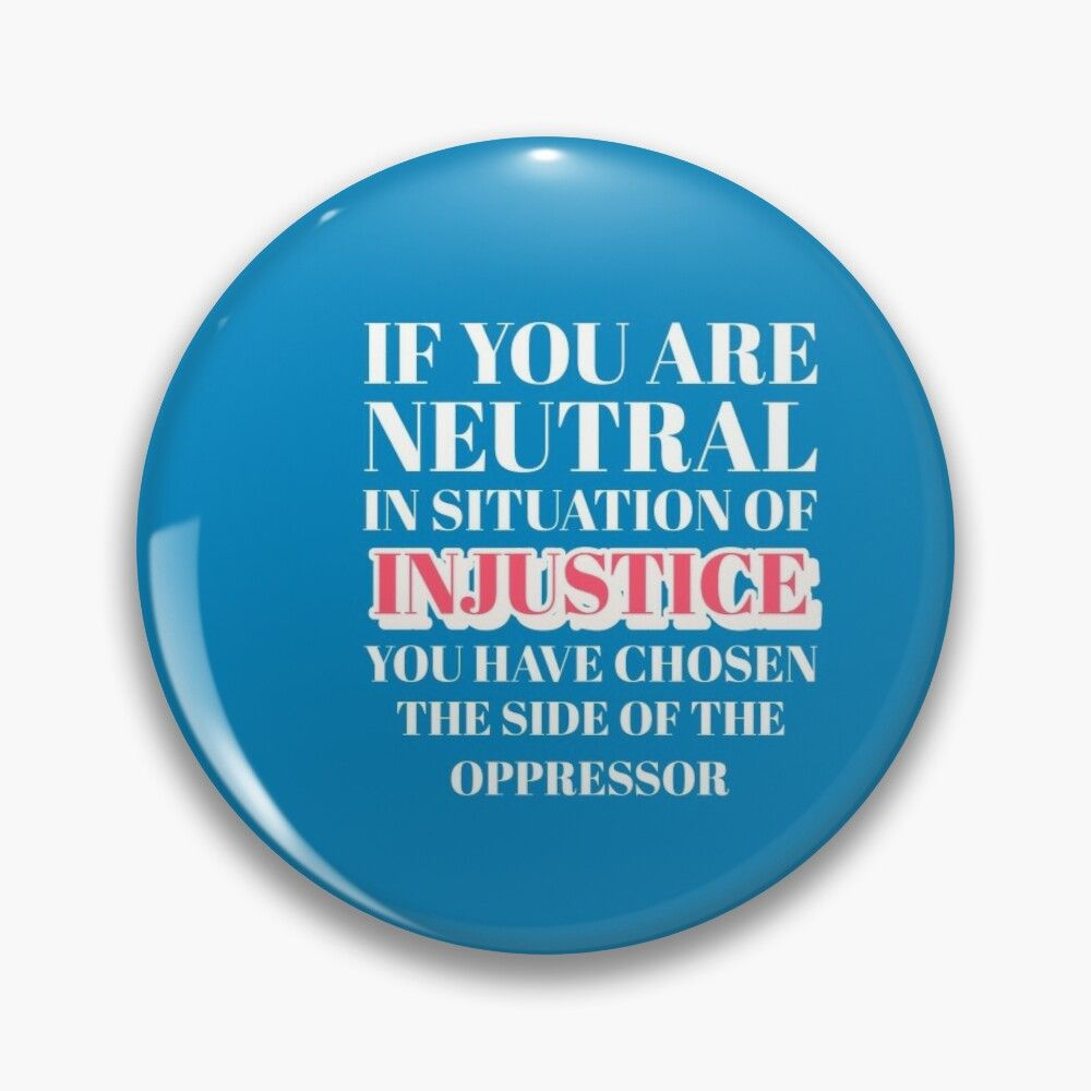If You Are Neutral In Situation Of Injustice You Have Chosen The Side Of The Oppressor Pin Button By Protaj Injustice Situation Buttons Pinback