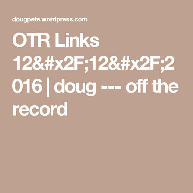 OTR Links 12/12/2016 | doug --- off the record