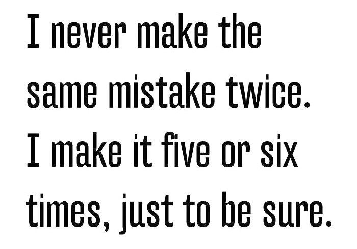 I never make the same mistake twice. I make it five or six times, just to be sure.