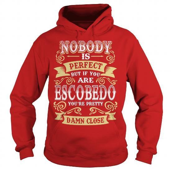I Love ESCOBEDO shirt  Nobody is perfect But if you are ESCOBEDO youre pretty damn close  ESCOBEDO Tee Shirt ESCOBEDO Hoodie ESCOBEDO Family ESCOBEDO Tee ESCOBEDO Name Shirts & Tees