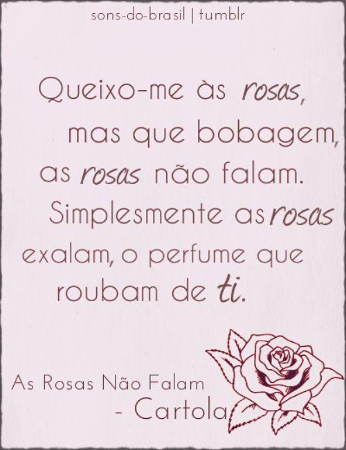 Queixo-me às rosas, mas que bobagem As rosas não falam Simplesmente as rosas exalam O perfume que roubam de ti, ai...