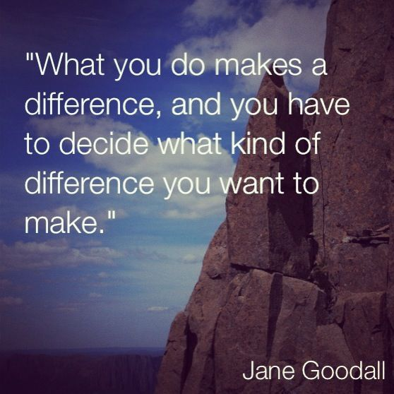 What You Do Makes A Difference, And You Have To Decide