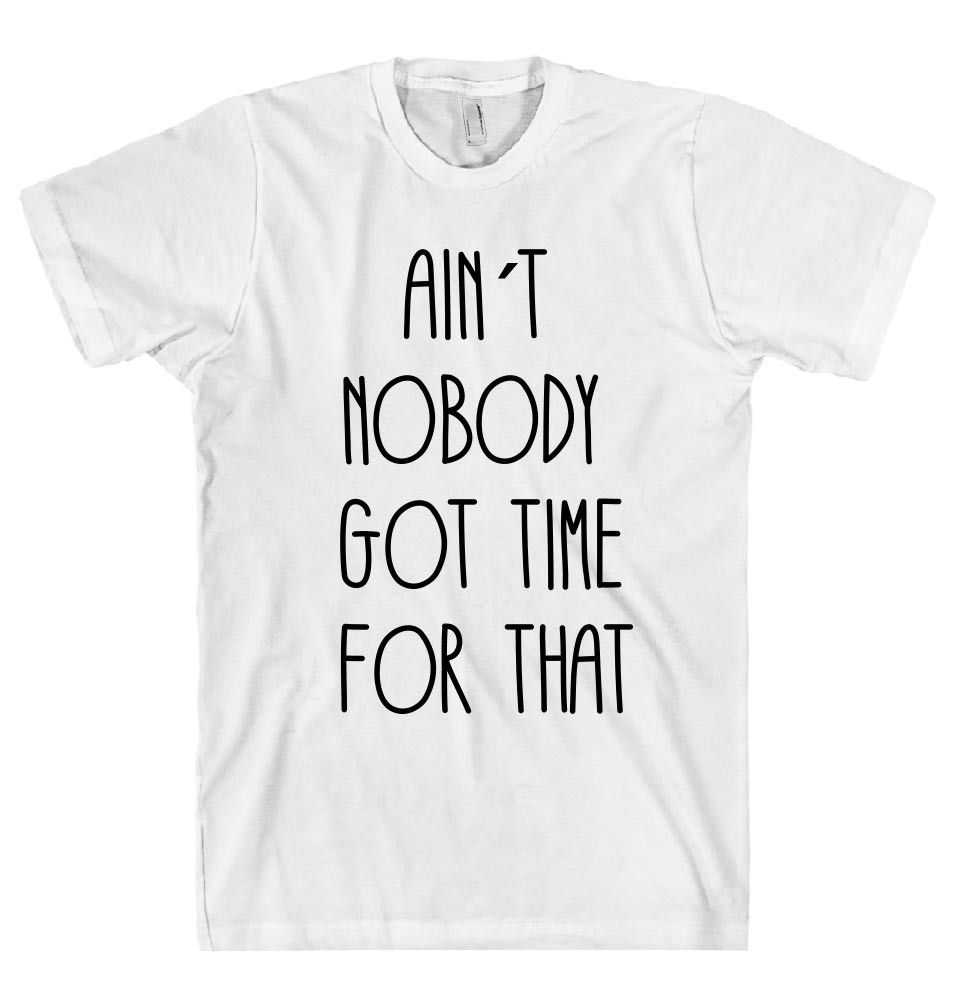 AIN`T NOBODY GOT TIME FOR THAT t shirt – Shirtoopia