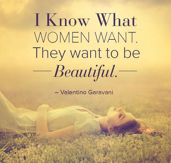 I know what women want they want to be beautiful. Valentino Garavani