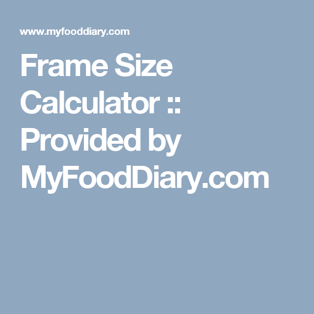 Frame Size Calculator :: Provided by MyFoodDiary com