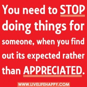 You need to stop doing things for someone, when you find out it's expected rather than appreciated.