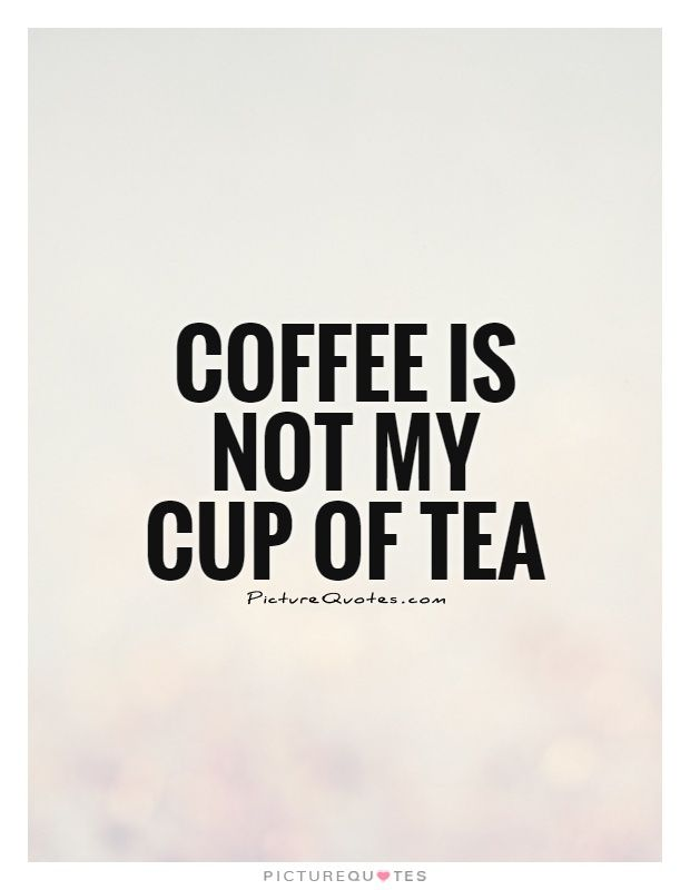 Coffee Is Not My Cup Of Tea Coffee Quotes On Picturequotes