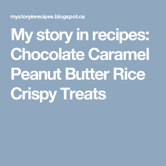 My story in recipes: Chocolate Caramel Peanut Butter Rice Crispy Treats