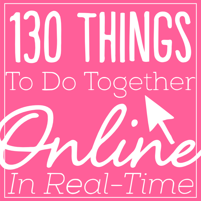 A HUGE List of over 130 things to do together online with friends family & anyone else in real-time as if you were right next to each other! Great For LDRs!