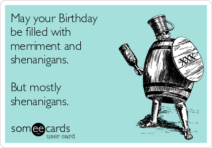 May Your Birthday Be Filled With Merriment And Shenanigans But Mostly Shenanigans Funny Birthday Meme Happy Birthday Funny Birthday Quotes Funny