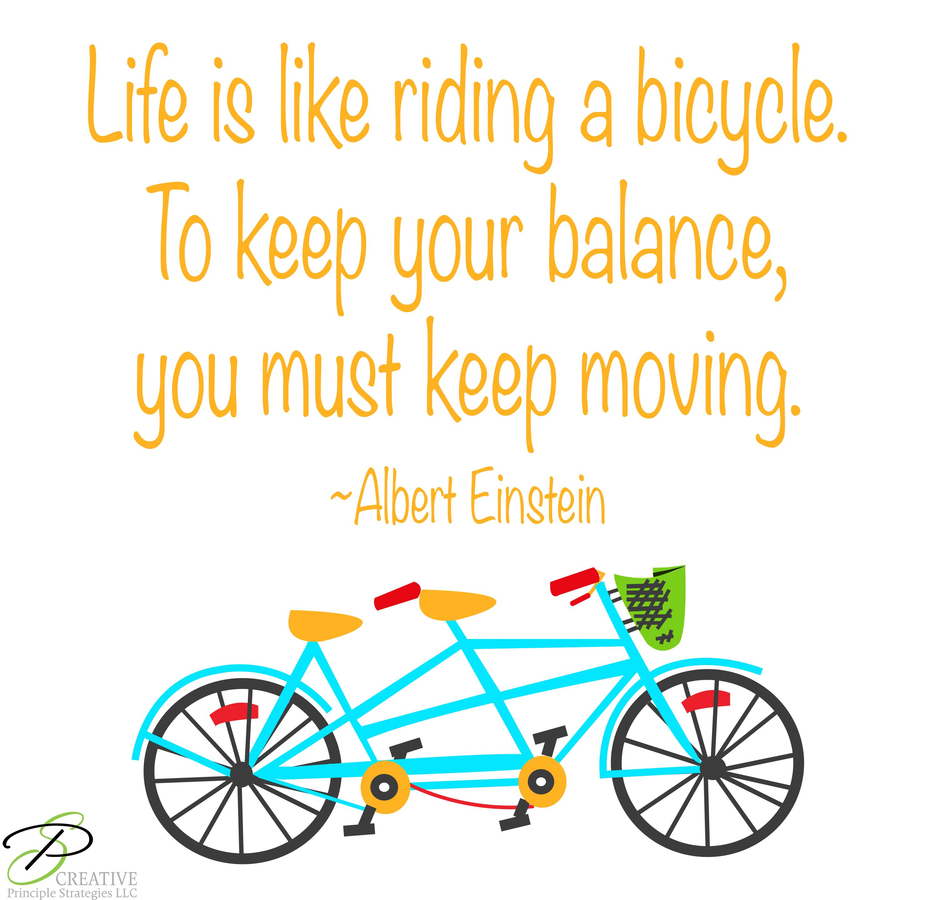 Life Is Like Riding A Bike In Order To Keep Your Balance You Must