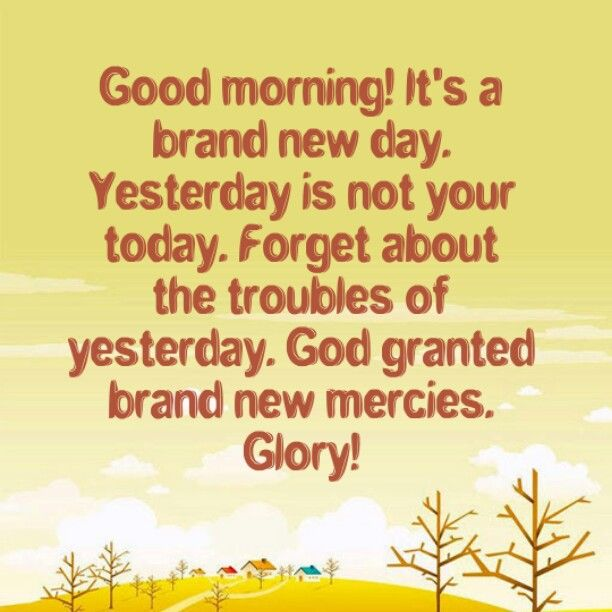 Good morning! It's a brand new day. Yesterday is not your today