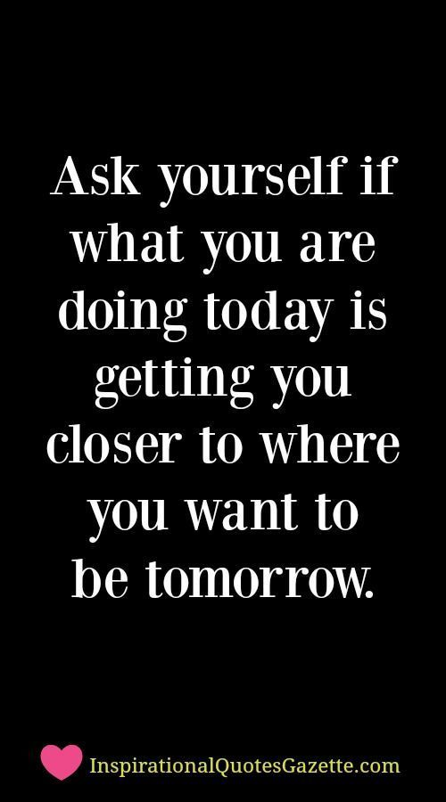 Ask Yourself If What You Are Doing Today Is Getting You Closer To Where You  Want To Be Tomorrow. Inspirational Quote ...
