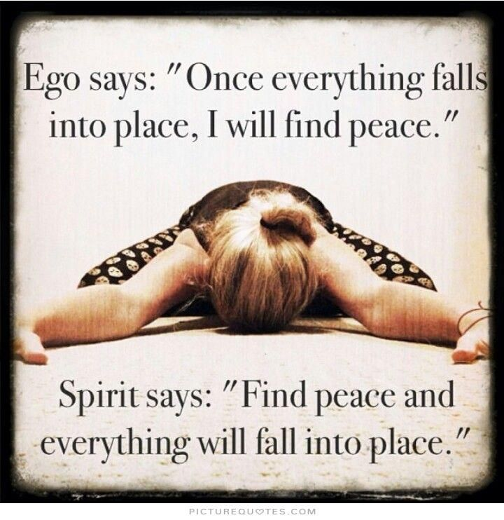 """Ego says, """"Once everything falls into place, I'll feel peace."""" Spirit says, """"Find your peace, and then everything will fall into place."""". Picture Quotes."""