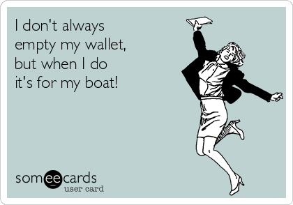 Funny Confession Ecard I Don T Always Empty My Wallet But When I Do It S For My Boat Boating Quotes Funny Boating Quotes Funny Confessions
