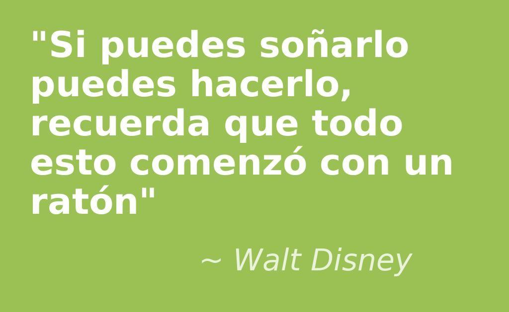 """""""Si puedes soñarlo puedes hacerlo, recuerda que todo esto comenzó con un ratón"""" (Walt Disney)"""