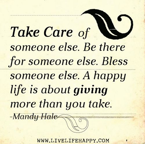 Take Care Of Someone Else Be There For Someone Else Bless Someone Else A Happy Life Is About Giving More Than You Take Mandy Hale Inspirational Quotes Inspirational Words Words Of