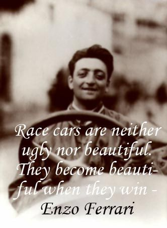 """""""Race cars are neither ugly nor beautiful. They become beautiful when they win"""" - Enzo Ferrari"""