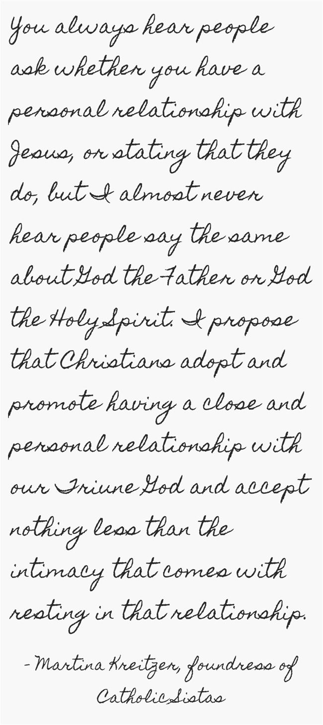 You always hear people ask whether you have a personal relationship with Jesus, or stating that they do, but I almost never hear people say the same about God the Father or God the Holy Spirit. I propose that Christians adopt and promote having a close and personal relationship with our Triune God and accept nothing less than the intimacy that comes with resting in that relationship. ~Martina Kreitzer, foundress of Catholic Sistas