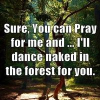 Sure, You can Pray for me and ... I'll dance naked in the forest for you.