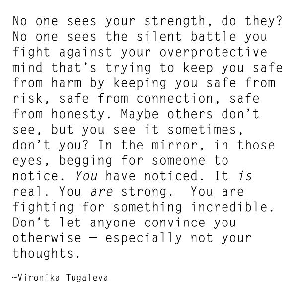 """No one sees your strength, do they? No one sees the silent battle you fight... You are strong. You are fighting for something incredible. Don't let anyone convince you otherwise—especially not your thoughts."" ~Vironika Tugaleva"