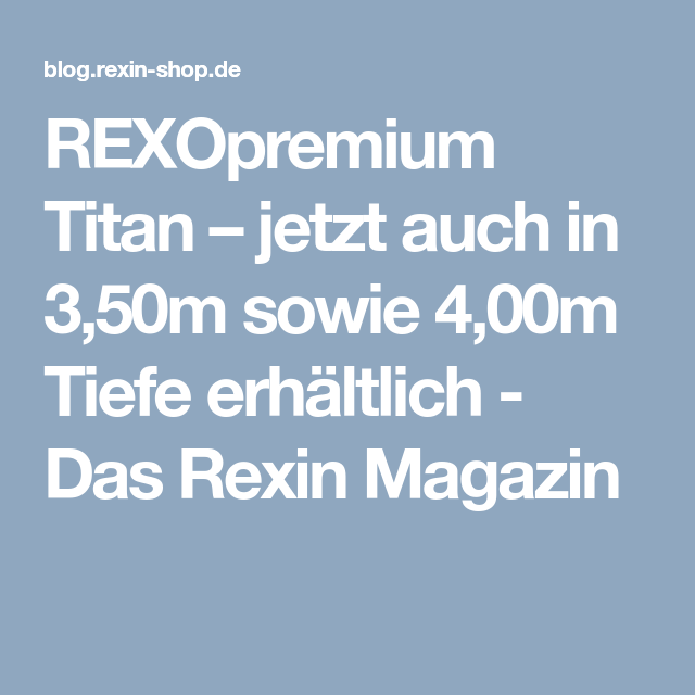 REXOpremium Titan – jetzt auch in 3,50m sowie 4,00m Tiefe erhältlich – Das Rexin Magazin
