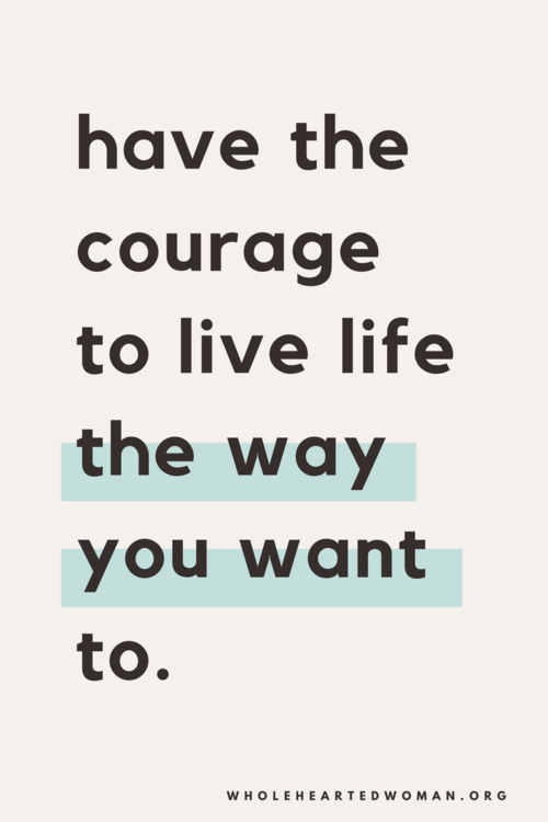 Have The Courage To Live Life The Way You Want To You Only Get One