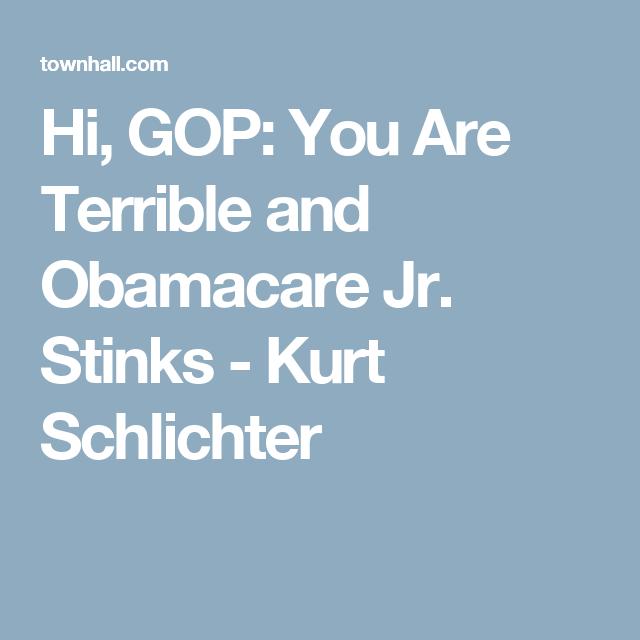 Hi, GOP: You Are Terrible and Obamacare Jr. Stinks - Kurt Schlichter
