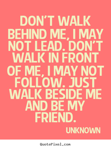 Friendship Quote Don T Walk Behind Me I May Not Lead Don T Friendship Quotes Walk Behind Quotes