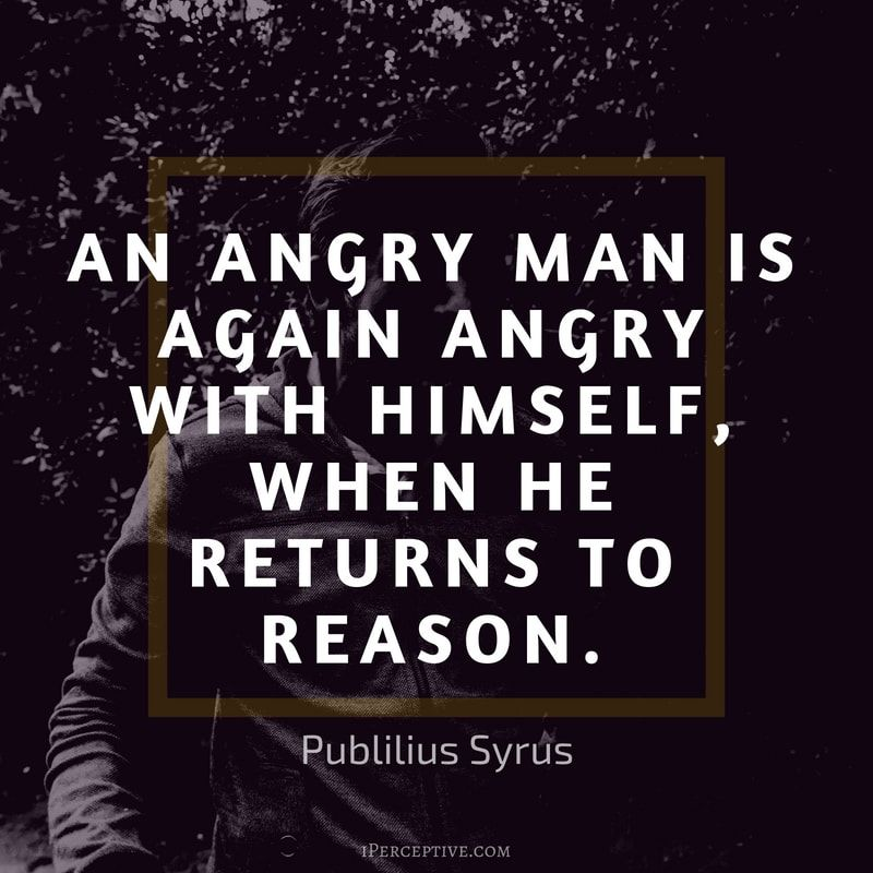 Anger Quote Publilius Syrus An Angry Man Is Again Angry With Himself When He Returns To Reason Anger Quotes Anger Quotes