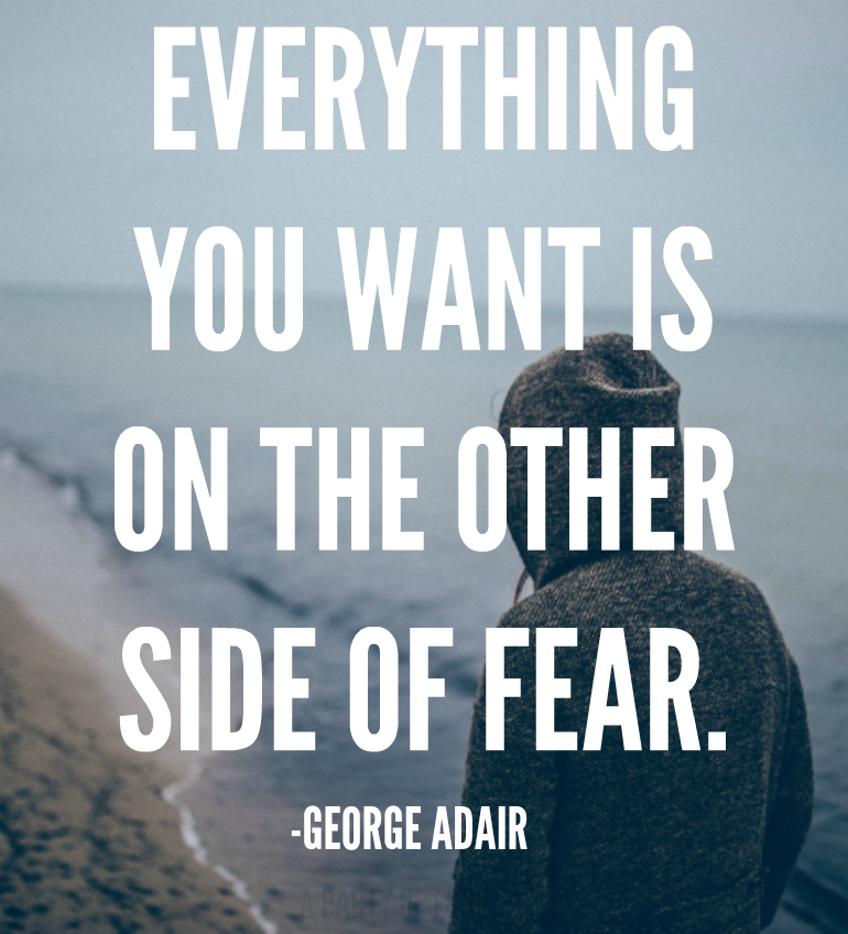 Everything you want is on the other side of fear. - George Adair