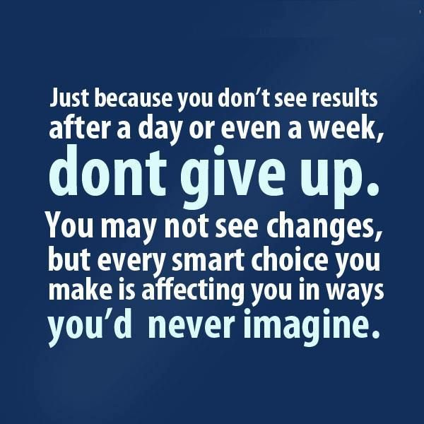 <3 Just because you don't see results after a day or even a week, DON'T GIVE UP. You may not see changes, but every smart choice you make is affecting you in ways you'd never imagine.