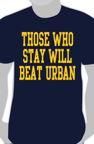 Those Who Stay Will Beat Urban. GO BLUE!!!!
