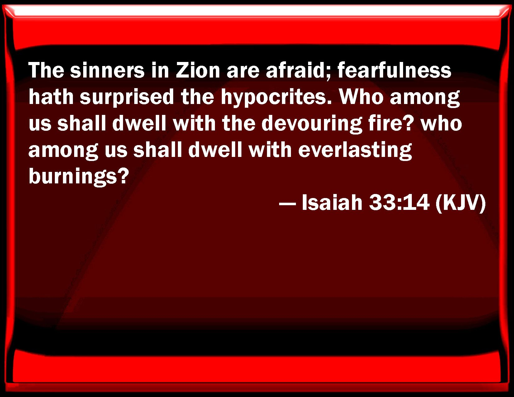 Isaiah 33 14 The Sinners In Zion Are Afraid Fearfulness Has Surprised The Hypocrites Who Among Us Shall Dwell With The Devouring Fi Kjv Isaiah Parallel Bible