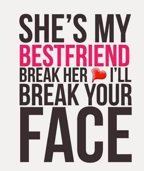Shes My Best Friend If You Break Her Heart Ill Break Your Face