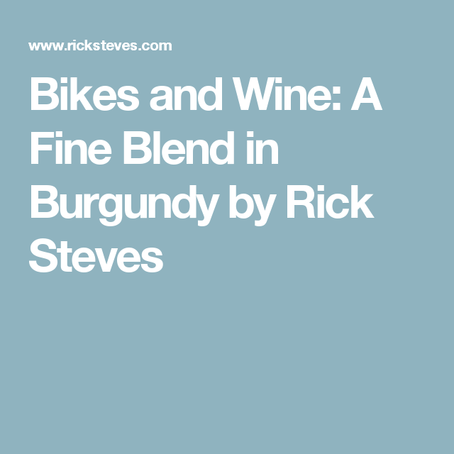 Bikes And Wine A Fine Blend In Burgundy By Rick Steves