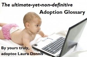 Adoption Glossary - Here are some of the terms that are covered:     adoption     closed adoption     family tree     original birth record     ghost kingdom     adoption kool aid     tummy mummy vs. diaper mom (Seriously! People call themselves these names, voluntarily and without irony!)     adoption constellation     post-adoption issues (Yes, Virginia, they do exist.)     real mother (As opposed to what, imaginary mother, like an imaginary friend?)
