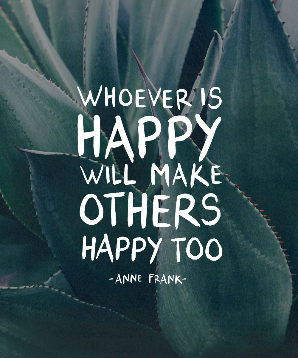 """Whoever Is Happy Will Make Others Happy Too."" Anne Frank"
