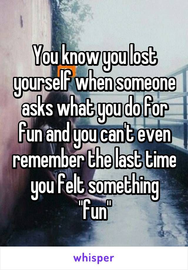 You know you lost yourself when someone asks what you do for fun - what do you do for fun