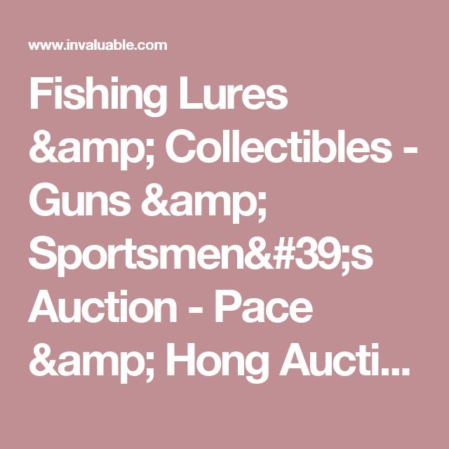 Fishing Lures & Collectibles - Guns & Sportsmen's Auction - Pace & Hong Auctions, LLC
