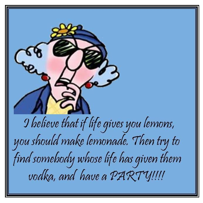 If Life Gives You Lemons Find Somebody With Vodka And Have A Party Maxine Funny Quotes Birthday Humor You Make Me Laugh