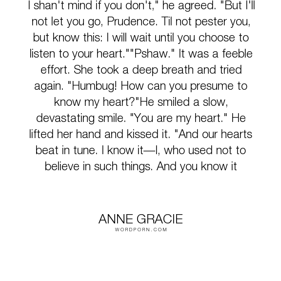 "Anne Gracie - ""I shan't mind if you don't,"" he agreed. ""But I'll not let you go, Prudence. Til not..."". romance, flirting, love"