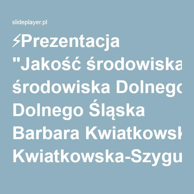 Prezentacja Jakość środowiska Dolnego śląska Barbara Kwiatkowska